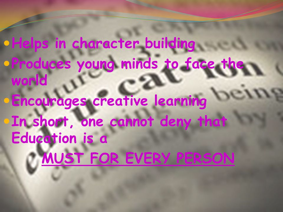 Helps in character building Produces young minds to face the world Encourages creative learning In short, one cannot deny that Education is a MUST FOR EVERY PERSON