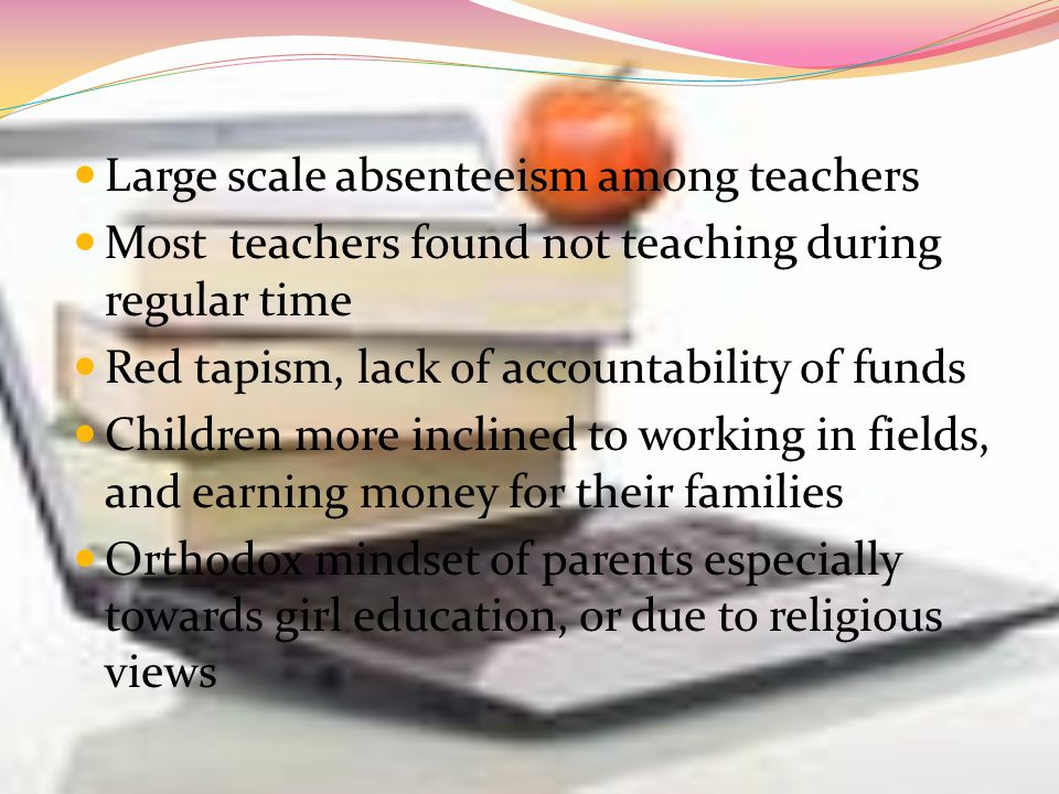 Large scale absenteeism among teachers Most teachers found not teaching during regular time Red tapism, lack of accountability of funds Children more