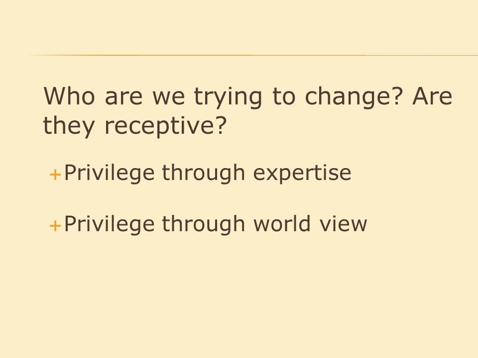 Who are we trying to change.Are they receptive.