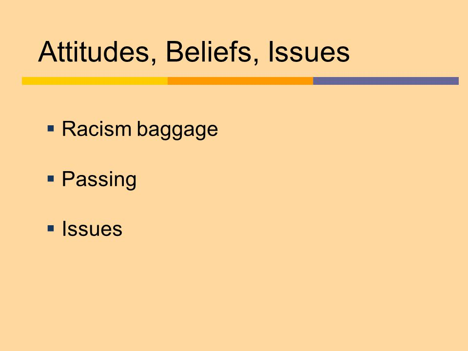 Attitudes, Beliefs, Issues  Racism baggage  Passing  Issues