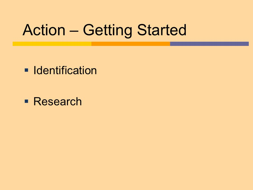 Action – Getting Started  Identification  Research