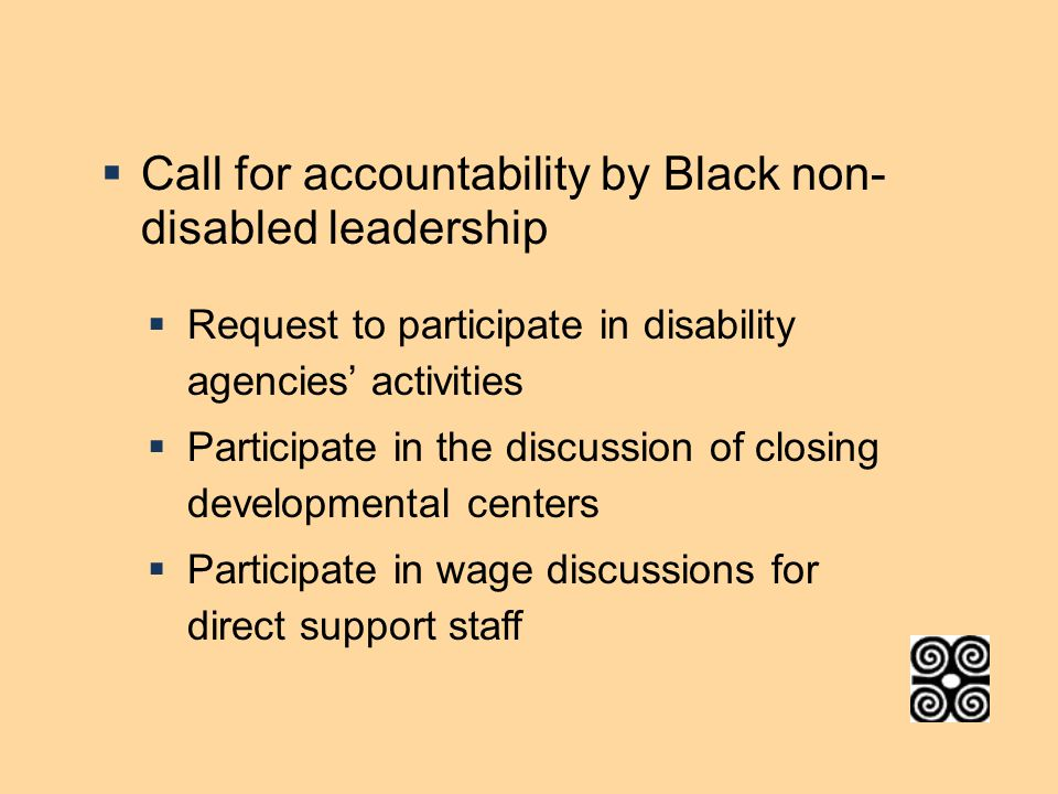  Call for accountability by Black non- disabled leadership  Request to participate in disability agencies' activities  Participate in the discussion of closing developmental centers  Participate in wage discussions for direct support staff