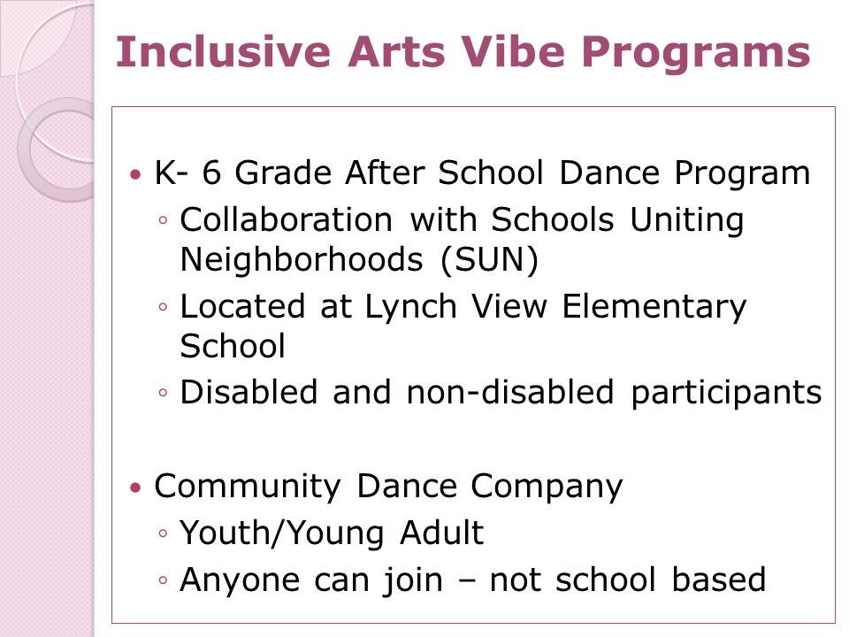 Inclusive Arts Vibe Programs K- 6 Grade After School Dance Program ◦Collaboration with Schools Uniting Neighborhoods (SUN) ◦Located at Lynch View Elementary School ◦Disabled and non-disabled participants Community Dance Company ◦Youth/Young Adult ◦Anyone can join – not school based