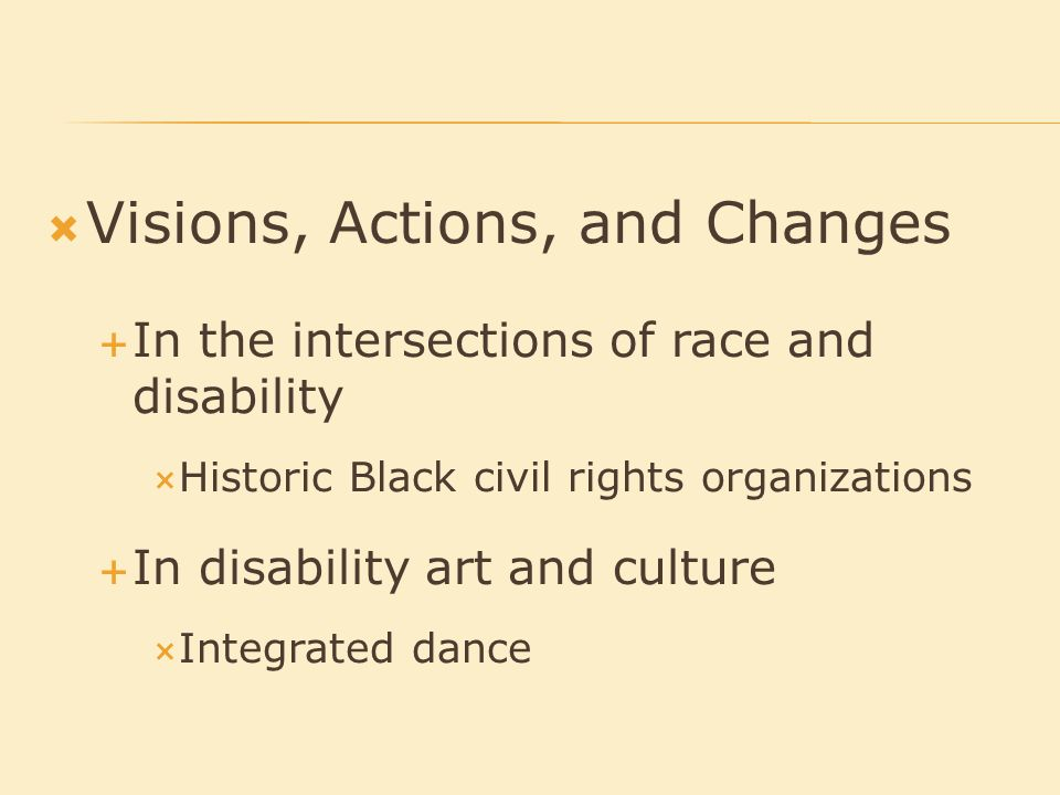  Visions, Actions, and Changes  In the intersections of race and disability  Historic Black civil rights organizations  In disability art and culture  Integrated dance