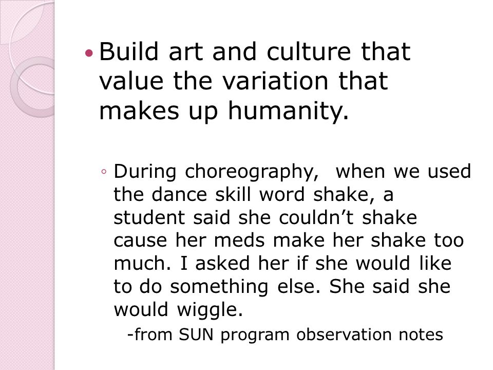 Build art and culture that value the variation that makes up humanity.