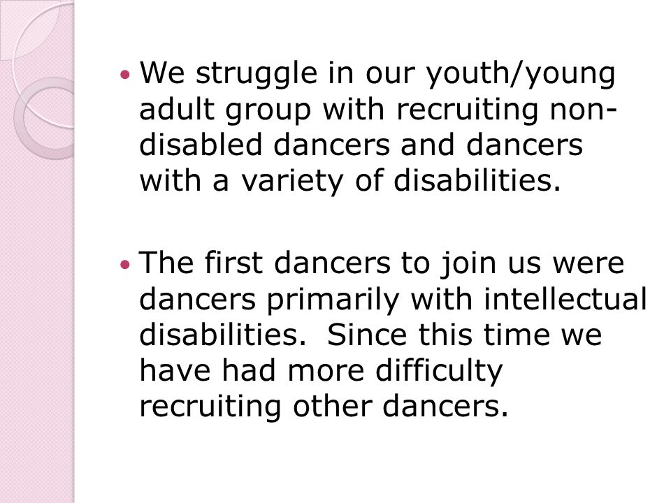 We struggle in our youth/young adult group with recruiting non- disabled dancers and dancers with a variety of disabilities.