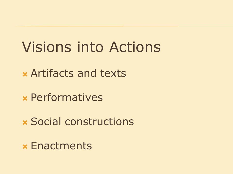 Visions into Actions  Artifacts and texts  Performatives  Social constructions  Enactments