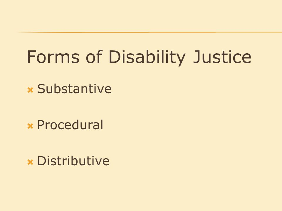 Forms of Disability Justice  Substantive  Procedural  Distributive