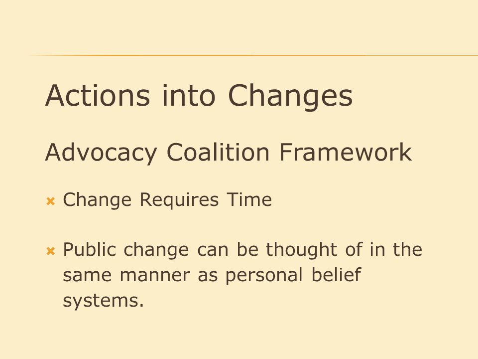 Actions into Changes Advocacy Coalition Framework  Change Requires Time  Public change can be thought of in the same manner as personal belief systems.