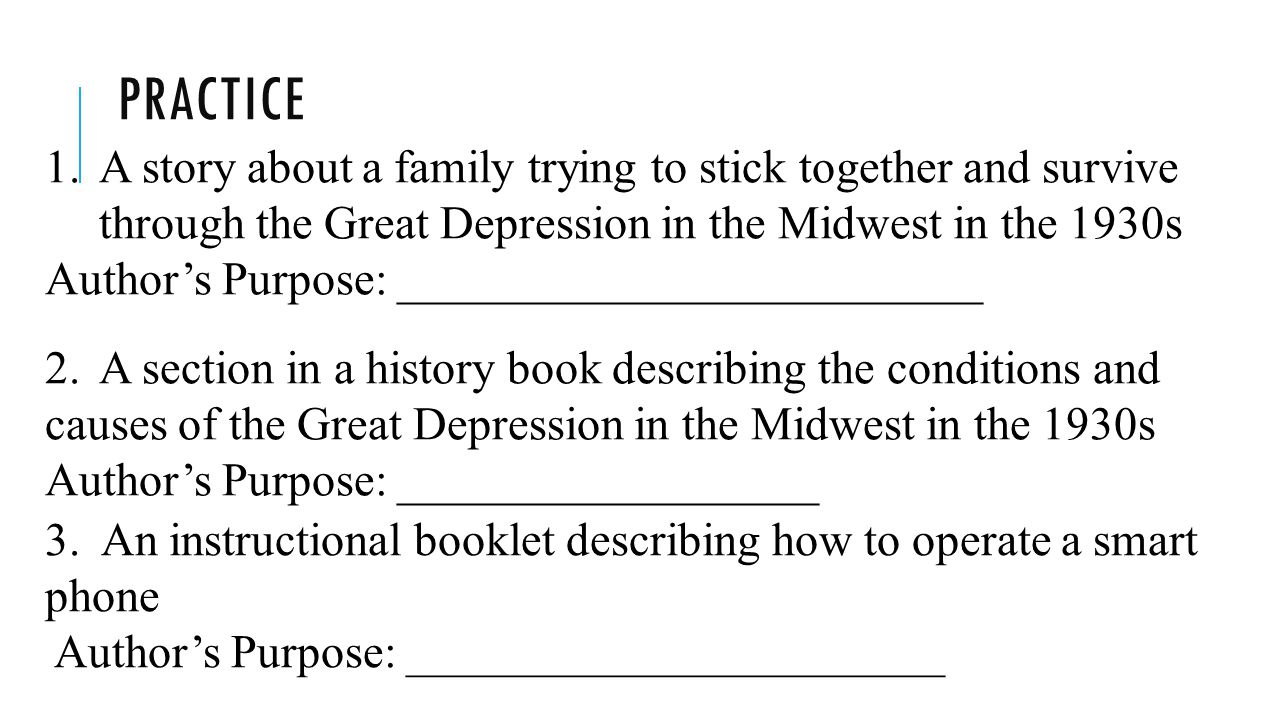 PRACTICE 1.A story about a family trying to stick together and survive through the Great Depression in the Midwest in the 1930s Author's Purpose: _________________________ 2.A section in a history book describing the conditions and causes of the Great Depression in the Midwest in the 1930s Author's Purpose: __________________ 3.