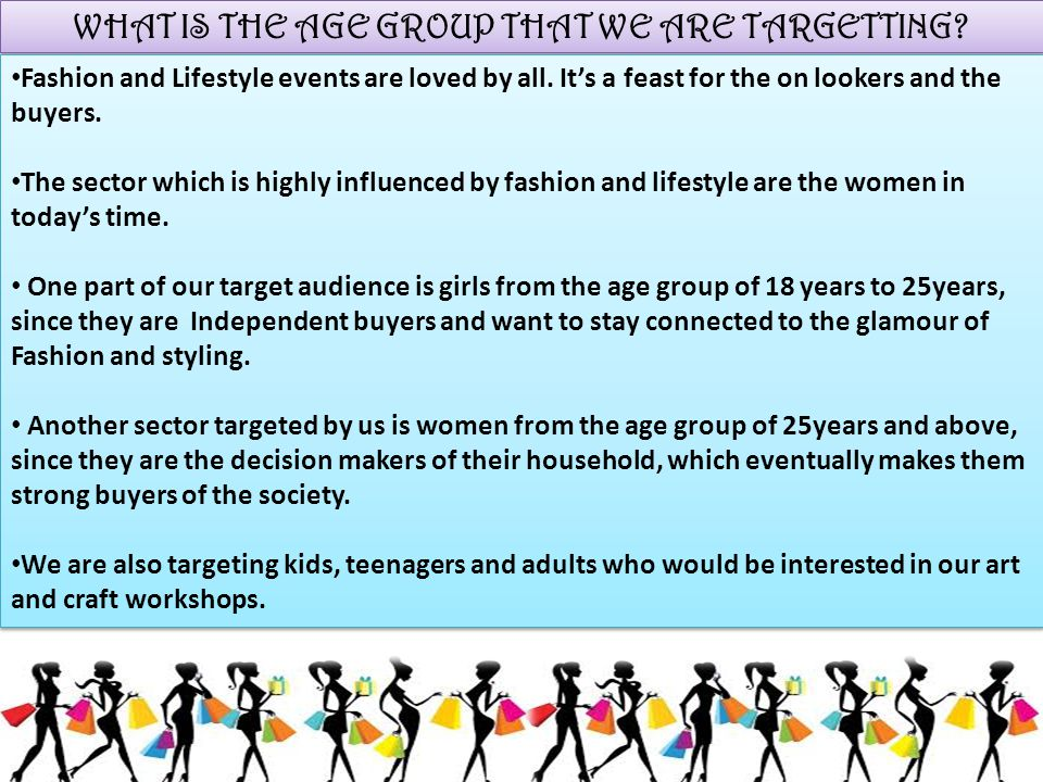 WHAT IS THE AGE GROUP THAT WE ARE TARGETTING? Fashion and Lifestyle events are loved by all. It's a feast for the on lookers and the buyers. The secto