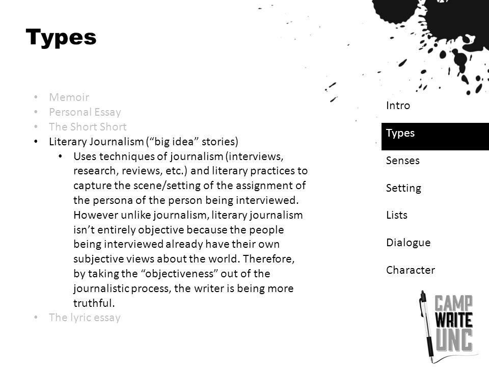 "Types Memoir Personal Essay The Short Short Literary Journalism (""big idea"" stories) Uses techniques of journalism (interviews, research, reviews, etc"