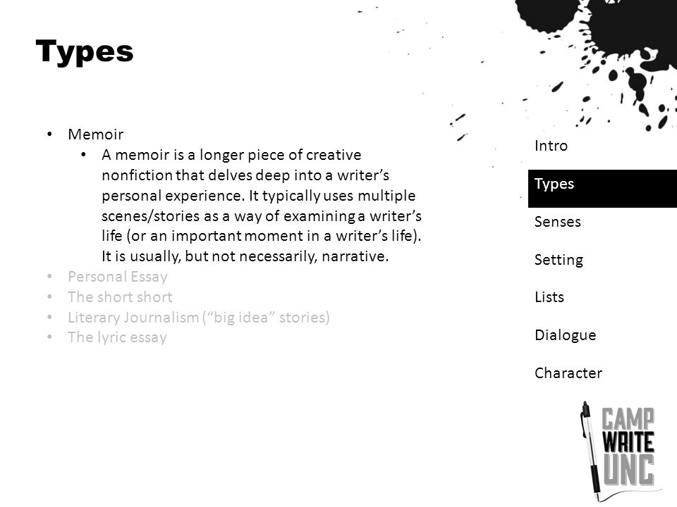 Types Memoir A memoir is a longer piece of creative nonfiction that delves deep into a writer's personal experience. It typically uses multiple scenes