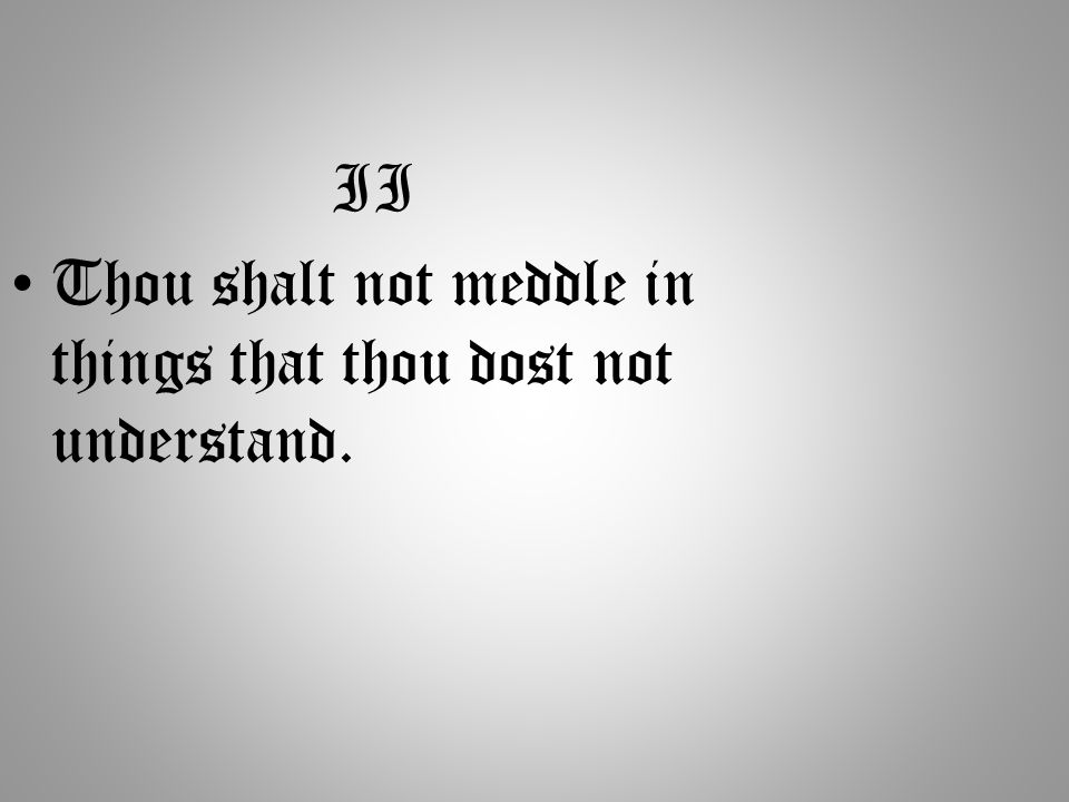 II Thou shalt not meddle in things that thou dost not understand.