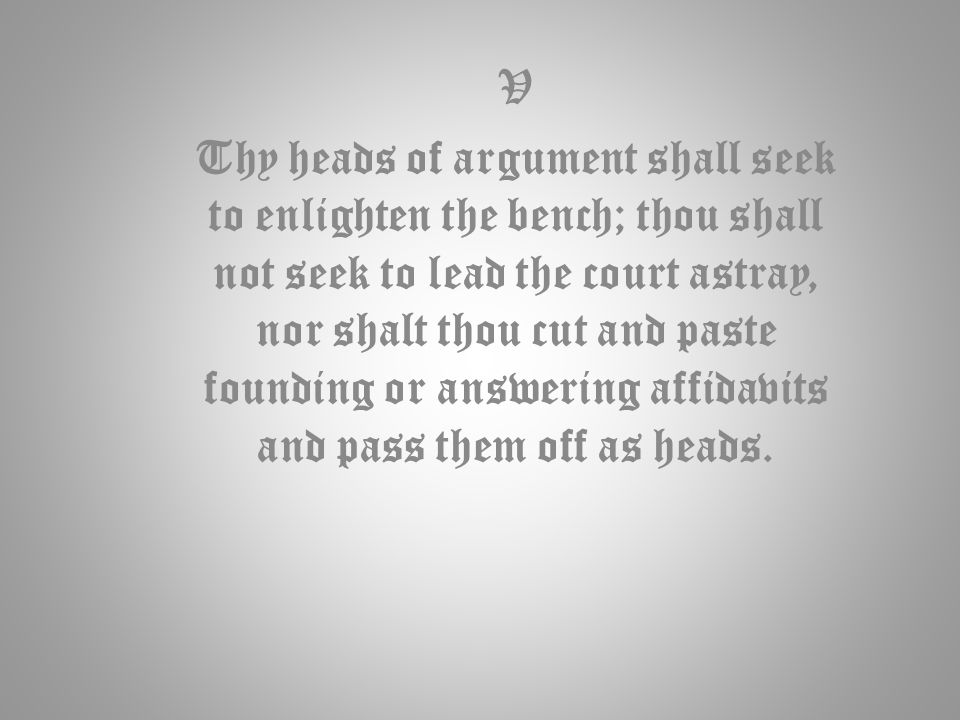 V Thy heads of argument shall seek to enlighten the bench; thou shall not seek to lead the court astray, nor shalt thou cut and paste founding or answering affidavits and pass them off as heads.