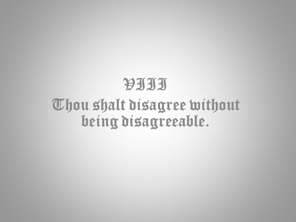 VIII Thou shalt disagree without being disagreeable.