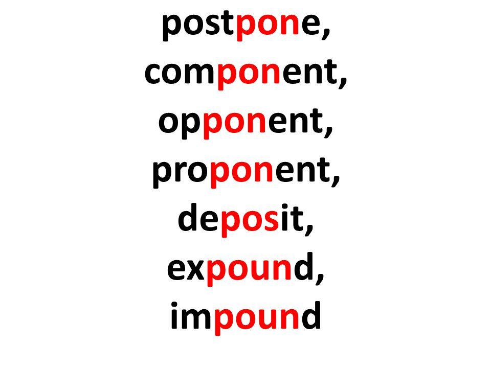 postpone, component, opponent, proponent, deposit, expound, impound