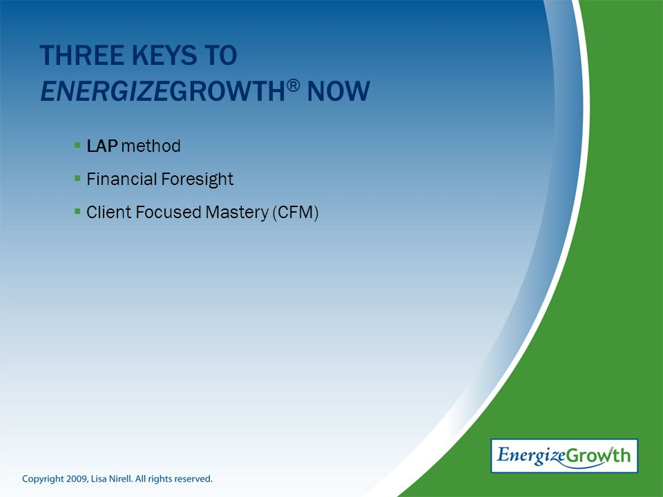 THREE KEYS TO ENERGIZEGROWTH ® NOW  LAP method  Financial Foresight  Client Focused Mastery (CFM)