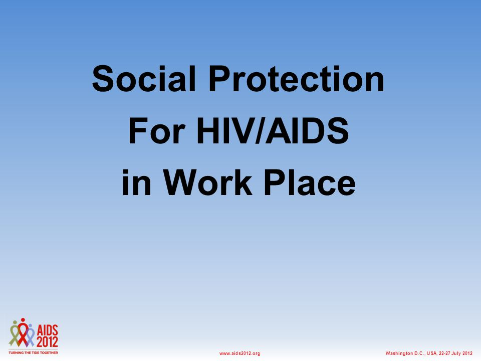 Washington D.C., USA, 22-27 July 2012www.aids2012.org Social Protection For HIV/AIDS in Work Place