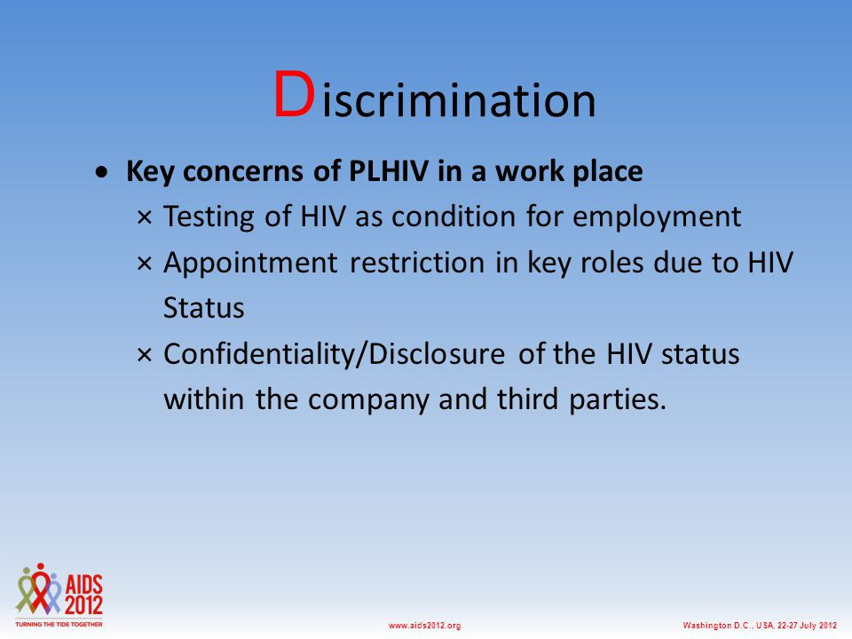 Washington D.C., USA, 22-27 July 2012www.aids2012.org D iscrimination  Key concerns of PLHIV in a work place ×Testing of HIV as condition for employment ×Appointment restriction in key roles due to HIV Status ×Confidentiality/Disclosure of the HIV status within the company and third parties.