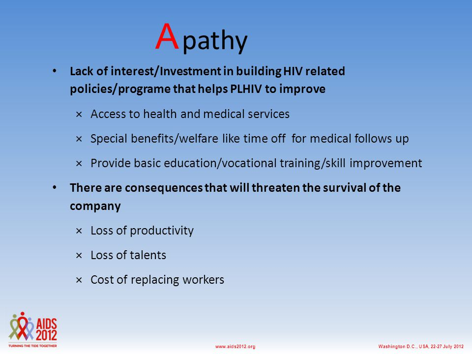 Washington D.C., USA, 22-27 July 2012www.aids2012.org A pathy Lack of interest/Investment in building HIV related policies/programe that helps PLHIV to improve ×Access to health and medical services ×Special benefits/welfare like time off for medical follows up ×Provide basic education/vocational training/skill improvement There are consequences that will threaten the survival of the company ×Loss of productivity ×Loss of talents ×Cost of replacing workers