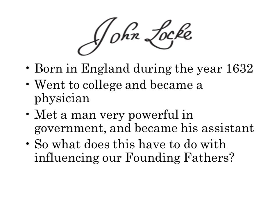 Born in England during the year 1632 Went to college and became a physician Met a man very powerful in government, and became his assistant So what does this have to do with influencing our Founding Fathers