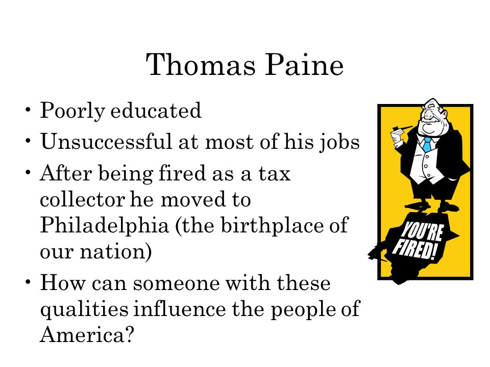 Thomas Paine Poorly educated Unsuccessful at most of his jobs After being fired as a tax collector he moved to Philadelphia (the birthplace of our nation) How can someone with these qualities influence the people of America