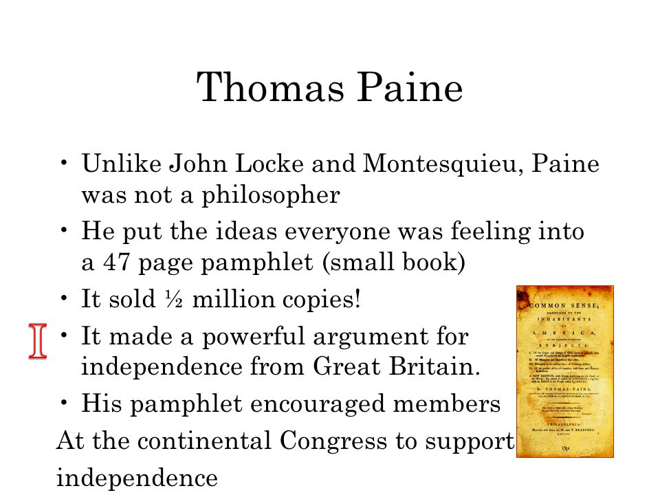 Thomas Paine Unlike John Locke and Montesquieu, Paine was not a philosopher He put the ideas everyone was feeling into a 47 page pamphlet (small book) It sold ½ million copies.