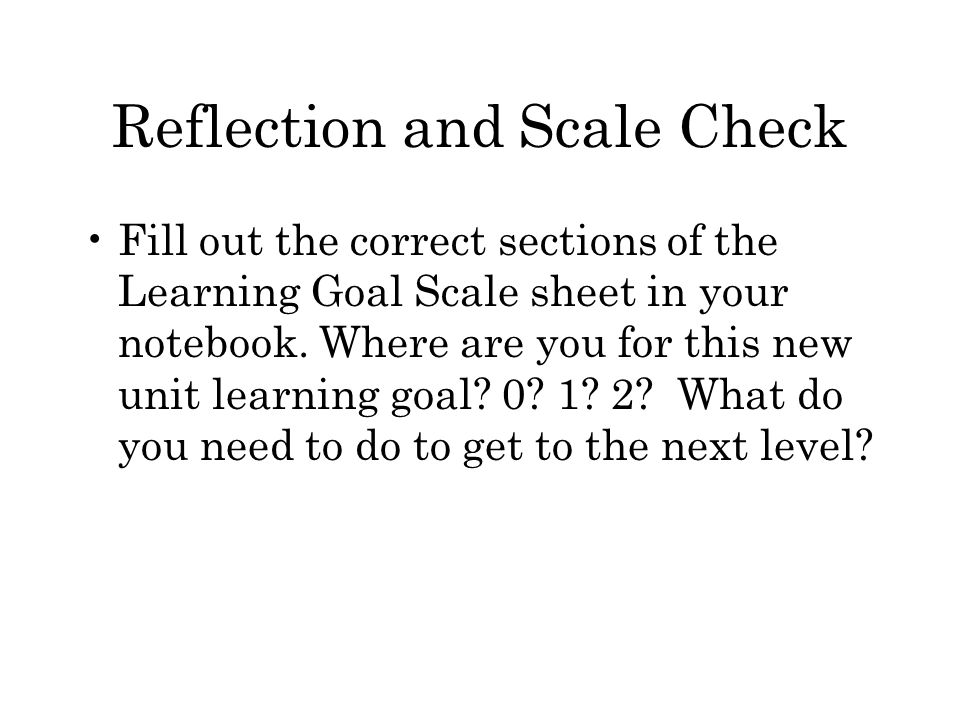 Reflection and Scale Check Fill out the correct sections of the Learning Goal Scale sheet in your notebook.