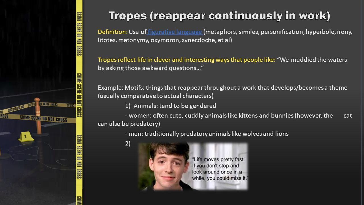 Definition: Use of figurative language (metaphors, similes, personification, hyperbole, irony, litotes, metonymy, oxymoron, synecdoche, et al) Tropes reflect life in clever and interesting ways that people like: We muddied the waters by asking those awkward questions… Example: Motifs: things that reappear throughout a work that develops/becomes a theme (usually comparative to actual characters) 1) Animals: tend to be gendered - women: often cute, cuddly animals like kittens and bunnies (however, the cat can also be predatory) - men: traditionally predatory animals like wolves and lions 2)