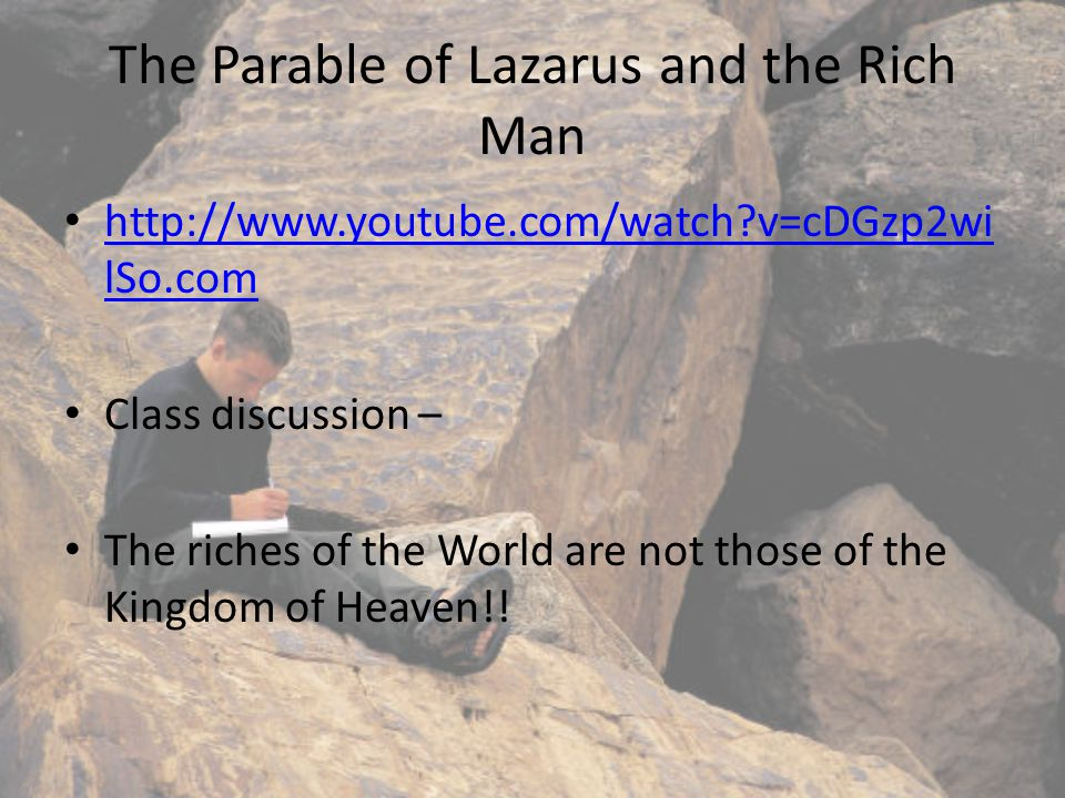 The Parable of Lazarus and the Rich Man http://www.youtube.com/watch v=cDGzp2wi lSo.com http://www.youtube.com/watch v=cDGzp2wi lSo.com Class discussion – The riches of the World are not those of the Kingdom of Heaven!!