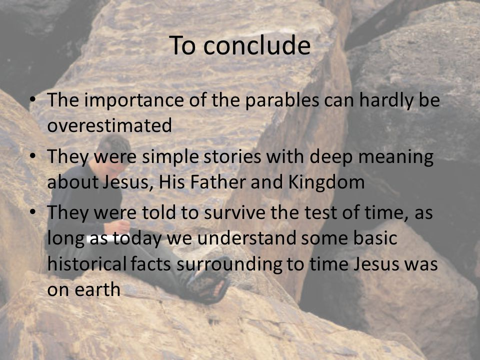 To conclude The importance of the parables can hardly be overestimated They were simple stories with deep meaning about Jesus, His Father and Kingdom They were told to survive the test of time, as long as today we understand some basic historical facts surrounding to time Jesus was on earth