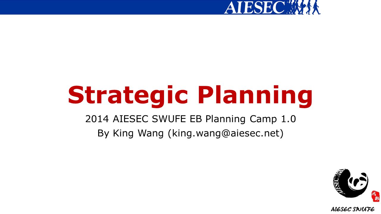 Strategic Planning 2014 AIESEC SWUFE EB Planning Camp 1.0 By King Wang (king.wang@aiesec.net)
