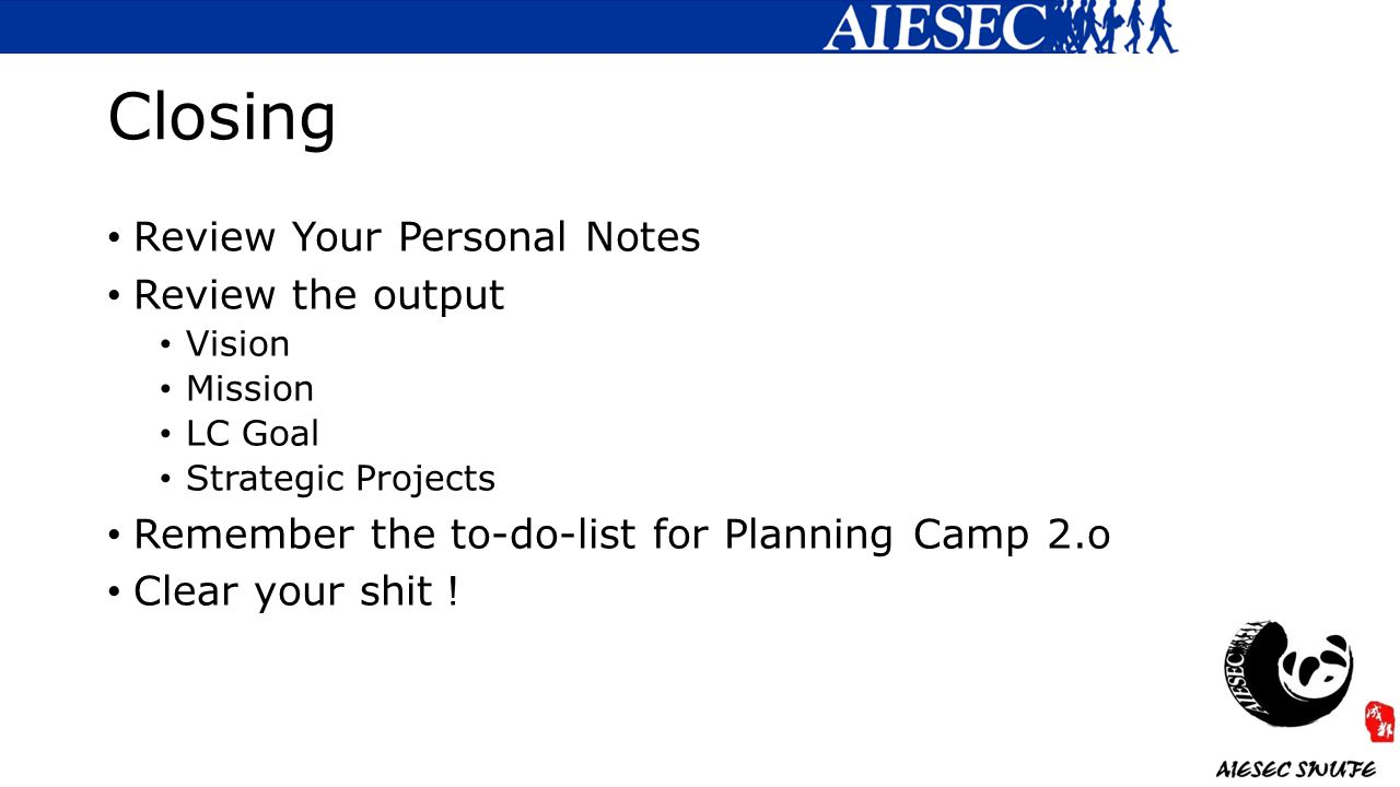 Closing Review Your Personal Notes Review the output Vision Mission LC Goal Strategic Projects Remember the to-do-list for Planning Camp 2.o Clear your shit !
