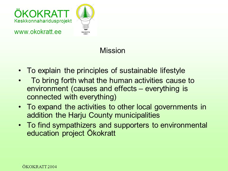 ÖKOKRATT Keskkonnaharidusprojekt www.okokratt.ee ÖKOKRATT 2004 Mission To explain the principles of sustainable lifestyle To bring forth what the human activities cause to environment (causes and effects – everything is connected with everything) To expand the activities to other local governments in addition the Harju County municipalities To find sympathizers and supporters to environmental education project Ökokratt