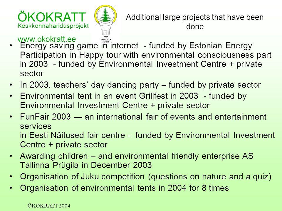 ÖKOKRATT Keskkonnaharidusprojekt www.okokratt.ee ÖKOKRATT 2004 Additional large projects that have been done Energy saving game in internet - funded by Estonian Energy Participation in Happy tour with environmental consciousness part in 2003 - funded by Environmental Investment Centre + private sector In 2003.