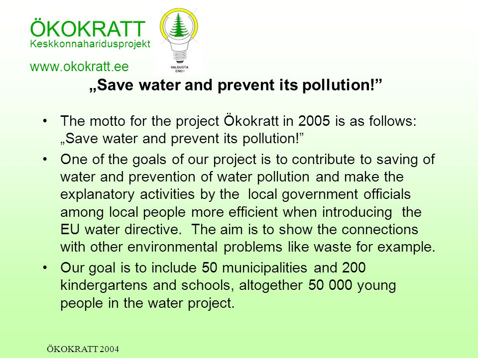 "ÖKOKRATT Keskkonnaharidusprojekt www.okokratt.ee ÖKOKRATT 2004 ""Save water and prevent its pollution! The motto for the project Ökokratt in 2005 is as follows: ""Save water and prevent its pollution! One of the goals of our project is to contribute to saving of water and prevention of water pollution and make the explanatory activities by the local government officials among local people more efficient when introducing the EU water directive."