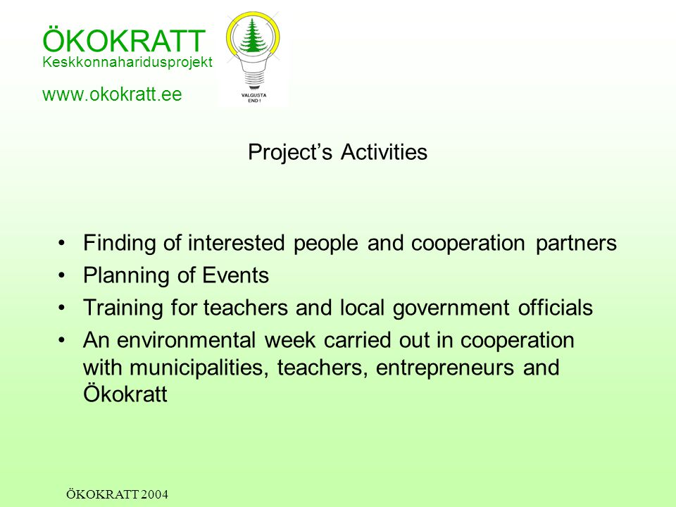 ÖKOKRATT Keskkonnaharidusprojekt www.okokratt.ee ÖKOKRATT 2004 Project's Activities Finding of interested people and cooperation partners Planning of Events Training for teachers and local government officials An environmental week carried out in cooperation with municipalities, teachers, entrepreneurs and Ökokratt