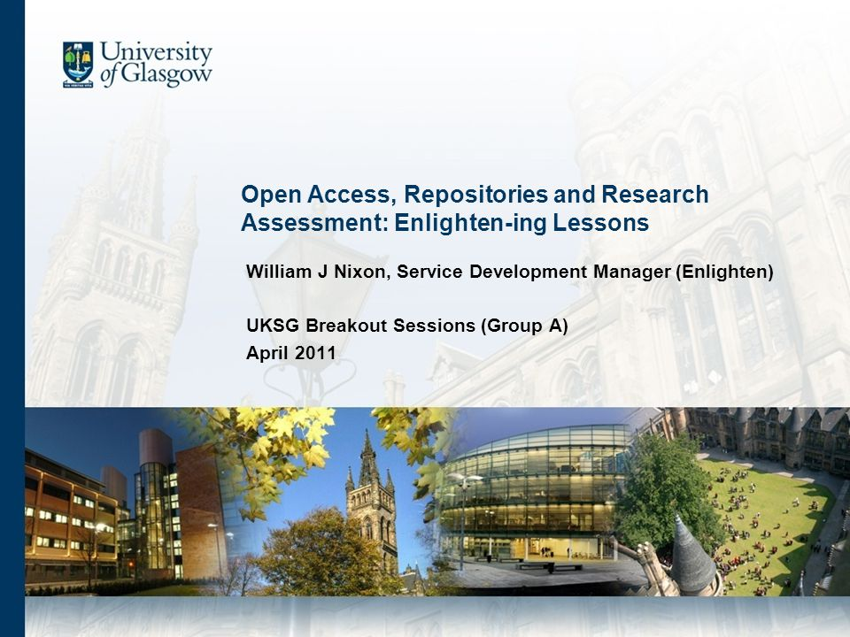 Open Access, Repositories and Research Assessment: Enlighten-ing Lessons William J Nixon, Service Development Manager (Enlighten) UKSG Breakout Sessions (Group A) April 2011
