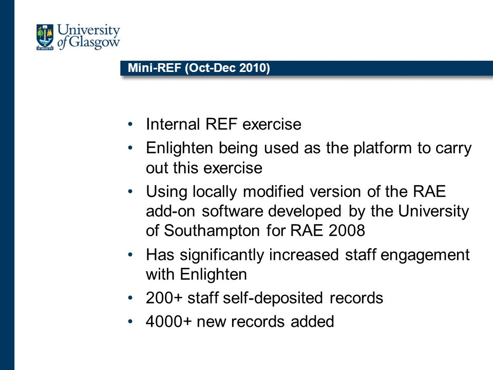 Mini-REF (Oct-Dec 2010) Internal REF exercise Enlighten being used as the platform to carry out this exercise Using locally modified version of the RAE add-on software developed by the University of Southampton for RAE 2008 Has significantly increased staff engagement with Enlighten 200+ staff self-deposited records 4000+ new records added