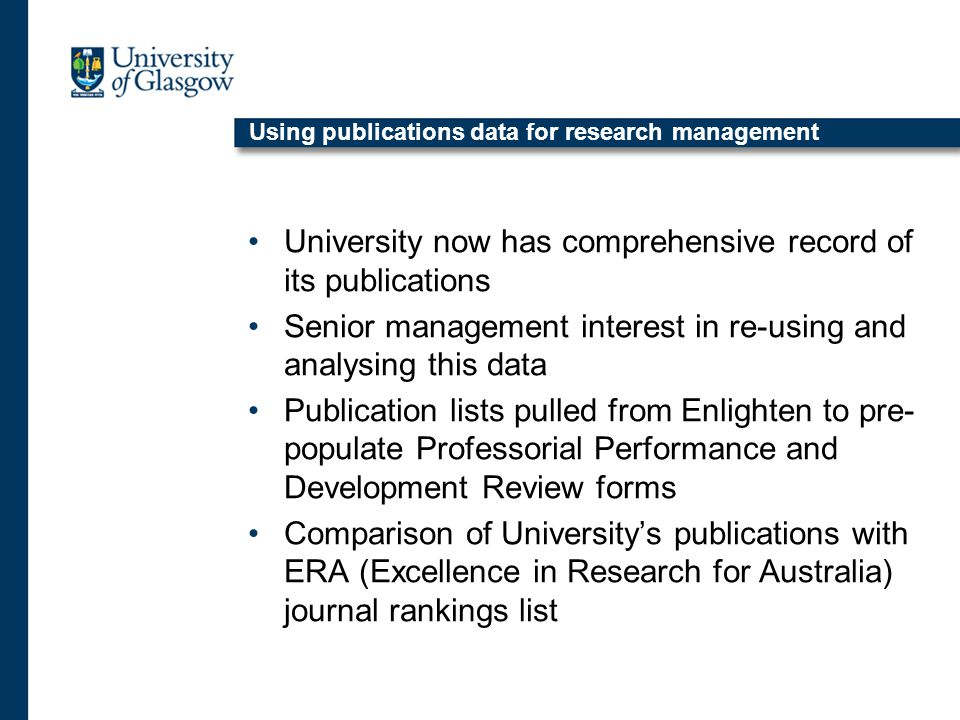 Using publications data for research management University now has comprehensive record of its publications Senior management interest in re-using and analysing this data Publication lists pulled from Enlighten to pre- populate Professorial Performance and Development Review forms Comparison of University's publications with ERA (Excellence in Research for Australia) journal rankings list