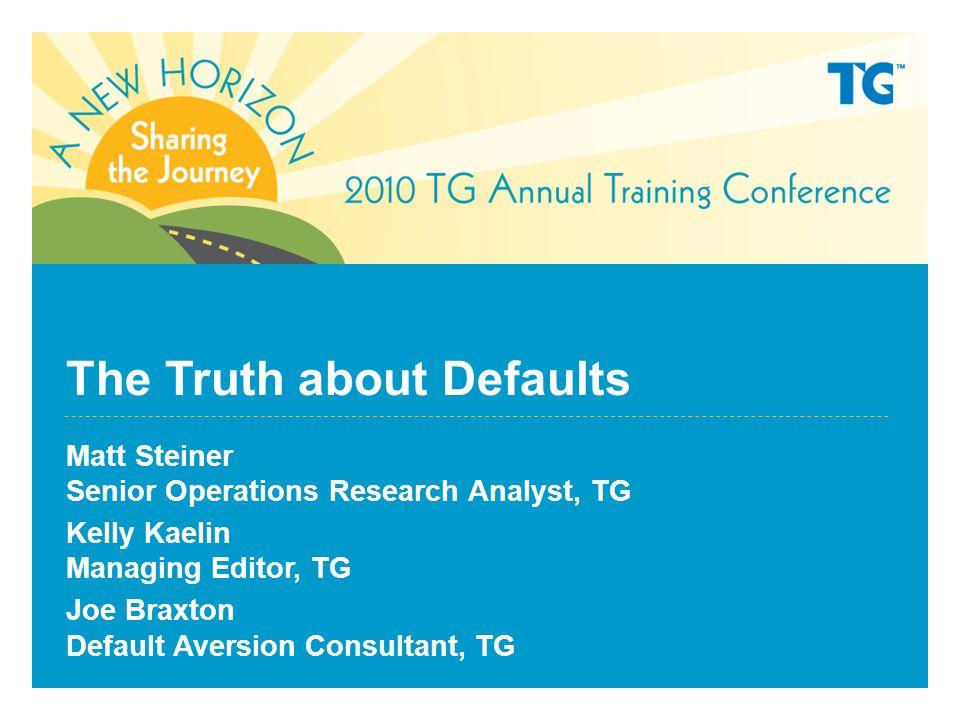The Truth about Defaults Matt Steiner Senior Operations Research Analyst, TG Kelly Kaelin Managing Editor, TG Joe Braxton Default Aversion Consultant, TG