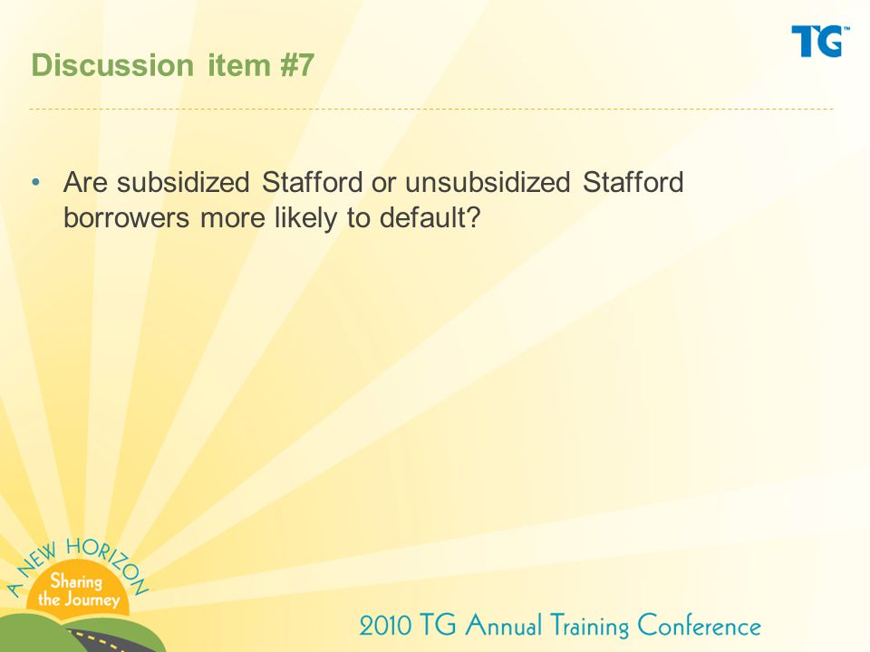 Discussion item #7 Are subsidized Stafford or unsubsidized Stafford borrowers more likely to default?
