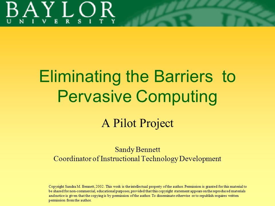 Eliminating the Barriers to Pervasive Computing A Pilot Project Sandy Bennett Coordinator of Instructional Technology Development Copyright Sandra M.