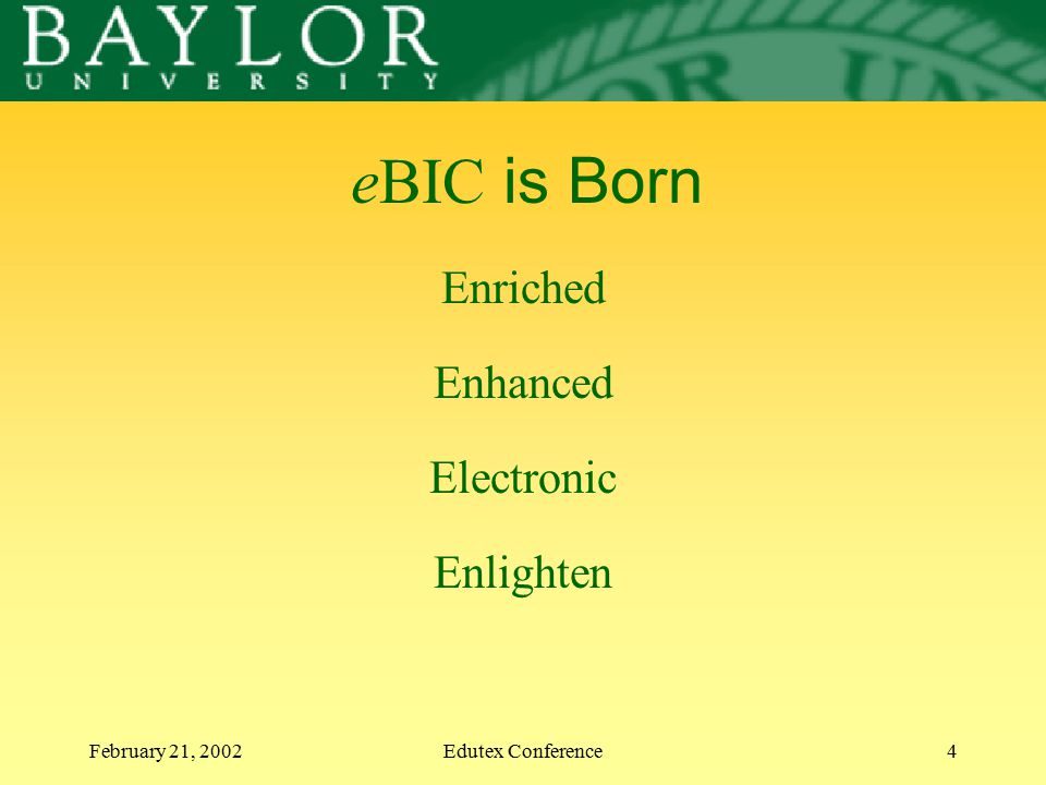 February 21, 2002Edutex Conference4 eBIC is Born Enriched Enhanced Electronic Enlighten