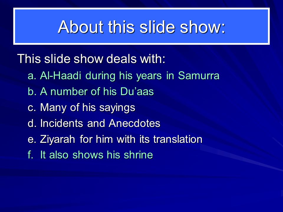 About this slide show: This slide show deals with: a.Al-Haadi during his years in Samurra b.A number of his Du'aas c.Many of his sayings d.Incidents and Anecdotes e.Ziyarah for him with its translation f.It also shows his shrine