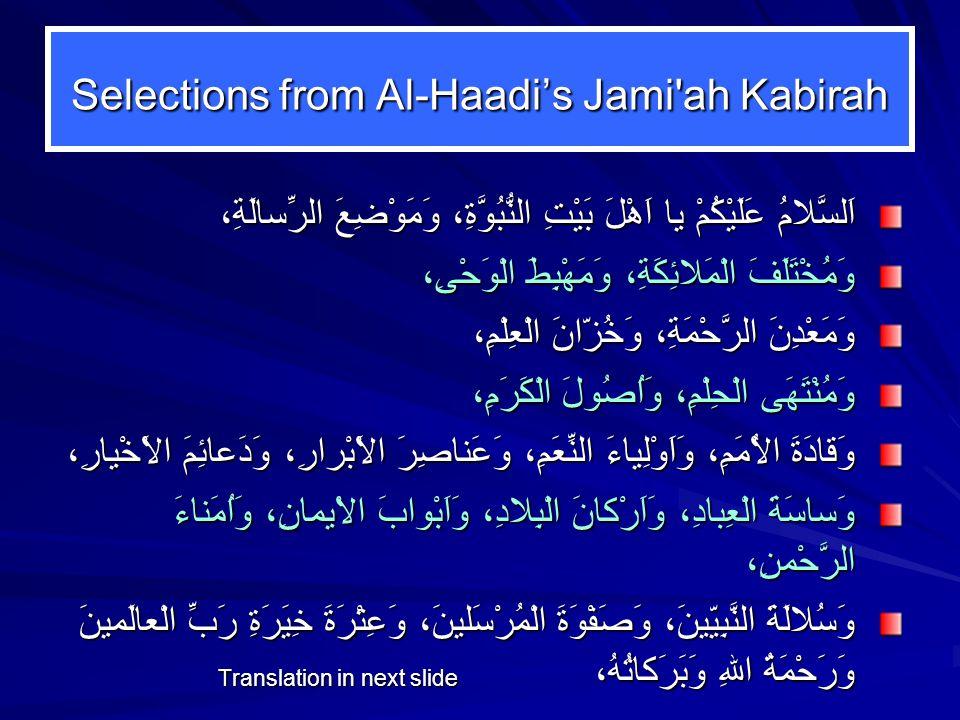 Selections from Al-Haadi's Jami ah Kabirah اَلسَّلامُ عَلَيْكُمْ يا اَهْلَ بَيْتِ النُّبُوَّةِ، وَمَوْضِعَ الرِّسالَةِ، وَمُخْتَلَفَ الْمَلائِكَةِ، وَمَهْبِطَ الْوَحْىِ، وَمَعْدِنَ الرَّحْمَةِ، وَخُزّانَ الْعِلْمِ، وَمُنْتَهَى الْحِلْمِ، وَاُصُولَ الْكَرَمِ، وَقادَةَ الاُْمَمِ، وَاَوْلِياءَ النِّعَمِ، وَعَناصِرَ الاَْبْرارِ، وَدَعائِمَ الاَْخْيارِ، وَساسَةَ الْعِبادِ، وَاَرْكانَ الْبِلادِ، وَاَبْوابَ الاْيمانِ، وَاُمَناءَ الرَّحْمنِ، وَسُلالَةَ النَّبِيّينَ، وَصَفْوَةَ الْمُرْسَلينَ، وَعِتْرَةَ خِيَرَةِ رَبِّ الْعالَمينَ وَرَحْمَةُ اللهِ وَبَرَكاتُهُ، Translation in next slide