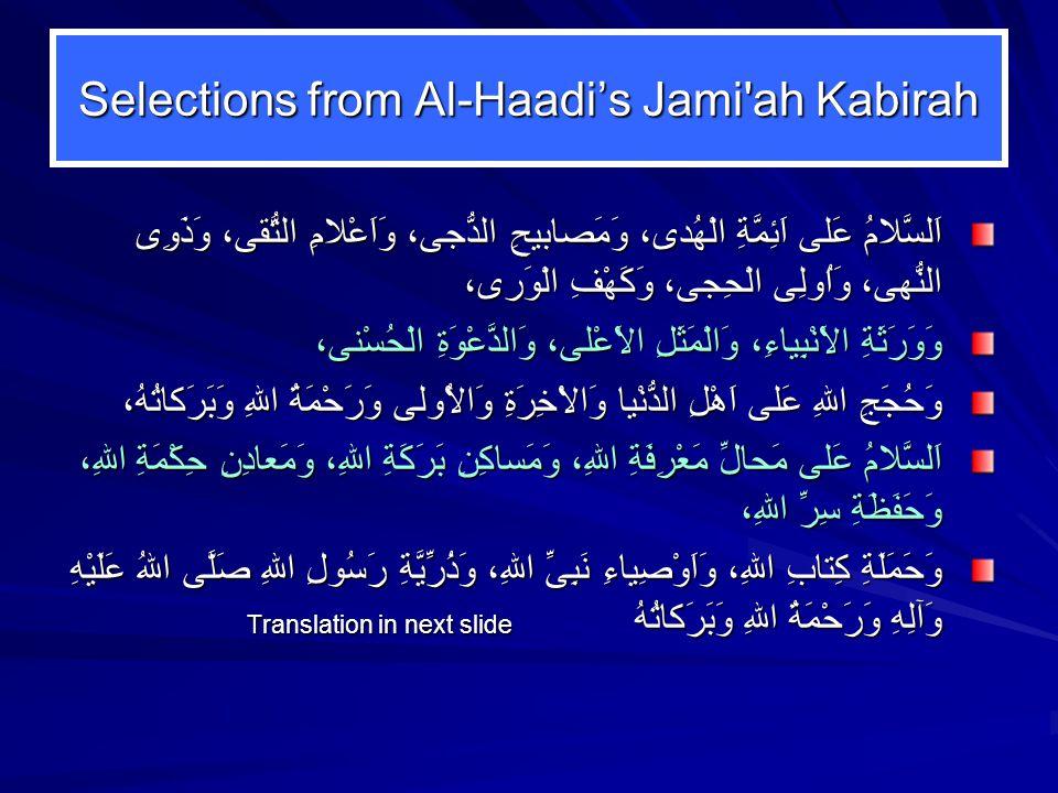 Selections from Al-Haadi's Jami ah Kabirah اَلسَّلامُ عَلى اَئِمَّةِ الْهُدى، وَمَصابيحِ الدُّجى، وَاَعْلامِ التُّقى، وَذَوِى النُّهى، وَاُولِى الْحِجى، وَكَهْفِ الْوَرى، وَوَرَثَةِ الاَْنْبِياءِ، وَالْمَثَلِ الاَْعْلى، وَالدَّعْوَةِ الْحُسْنى، وَحُجَجِ اللهِ عَلى اَهْلِ الدُّنْيا وَالاْخِرَةِ وَالاُْولى وَرَحْمَةُ اللهِ وَبَرَكاتُهُ، اَلسَّلامُ عَلى مَحالِّ مَعْرِفَةِ اللهِ، وَمَساكِنِ بَرَكَةِ اللهِ، وَمَعادِنِ حِكْمَةِ اللهِ، وَحَفَظَةِ سِرِّ اللهِ، وَحَمَلَةِ كِتابِ اللهِ، وَاَوْصِياءِ نَبِىِّ اللهِ، وَذُرِّيَّةِ رَسُولِ اللهِ صَلَّى اللهُ عَلَيْهِ وَآلِهِ وَرَحْمَةُ اللهِ وَبَرَكاتُهُ Translation in next slide