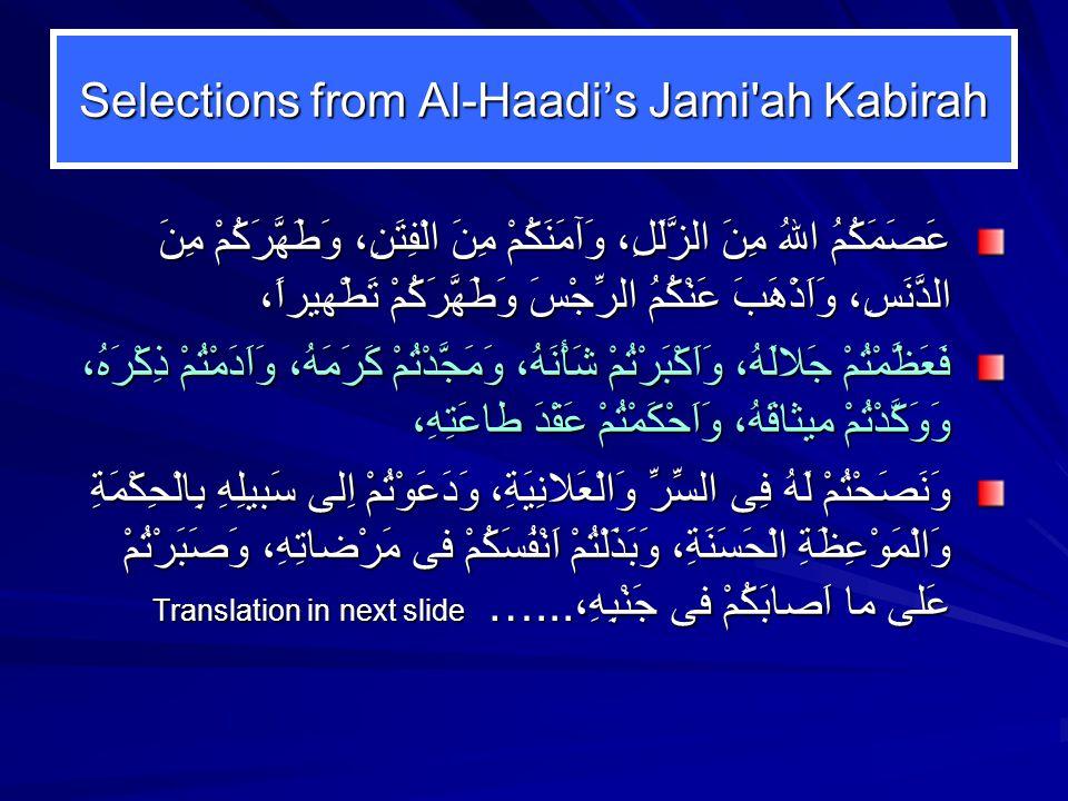 Selections from Al-Haadi's Jami ah Kabirah عَصَمَكُمُ اللهُ مِنَ الزَّلَلِ، وَآمَنَكُمْ مِنَ الْفِتَنِ، وَطَهَّرَكُمْ مِنَ الدَّنَسِ، وَاَذْهَبَ عَنْكُمُ الرِّجْسَ وَطَهَّرَكُمْ تَطْهيراً، فَعَظَّمْتُمْ جَلالَهُ، وَاَكْبَرْتُمْ شَأْنَهُ، وَمَجَّدْتُمْ كَرَمَهُ، وَاَدَمْتُمْ ذِكْرَهُ، وَوَكَّدْتُمْ ميثاقَهُ، وَاَحْكَمْتُمْ عَقْدَ طاعَتِهِ، وَنَصَحْتُمْ لَهُ فِى السِّرِّ وَالْعَلانِيَةِ، وَدَعَوْتُمْ اِلى سَبيلِهِ بِالْحِكْمَةِ وَالْمَوْعِظَةِ الْحَسَنَةِ، وَبَذَلْتُمْ اَنْفُسَكُمْ فى مَرْضاتِهِ، وَصَبَرْتُمْ عَلى ما اَصابَكُمْ فى جَنْبِهِ،…...