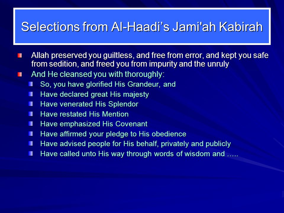 Selections from Al-Haadi's Jami ah Kabirah Allah preserved you guiltless, and free from error, and kept you safe from sedition, and freed you from impurity and the unruly And He cleansed you with thoroughly: So, you have glorified His Grandeur, and Have declared great His majesty Have venerated His Splendor Have restated His Mention Have emphasized His Covenant Have affirmed your pledge to His obedience Have advised people for His behalf, privately and publicly Have called unto His way through words of wisdom and …..